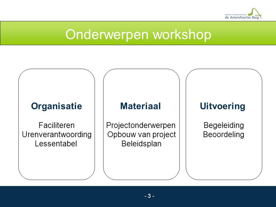 - 3 - Onderwerpen workshop Organisatie Faciliteren Urenverantwoording Lessentabel Materiaal Projectonderwerpen Opbouw van project Beleidsplan Uitvoeri