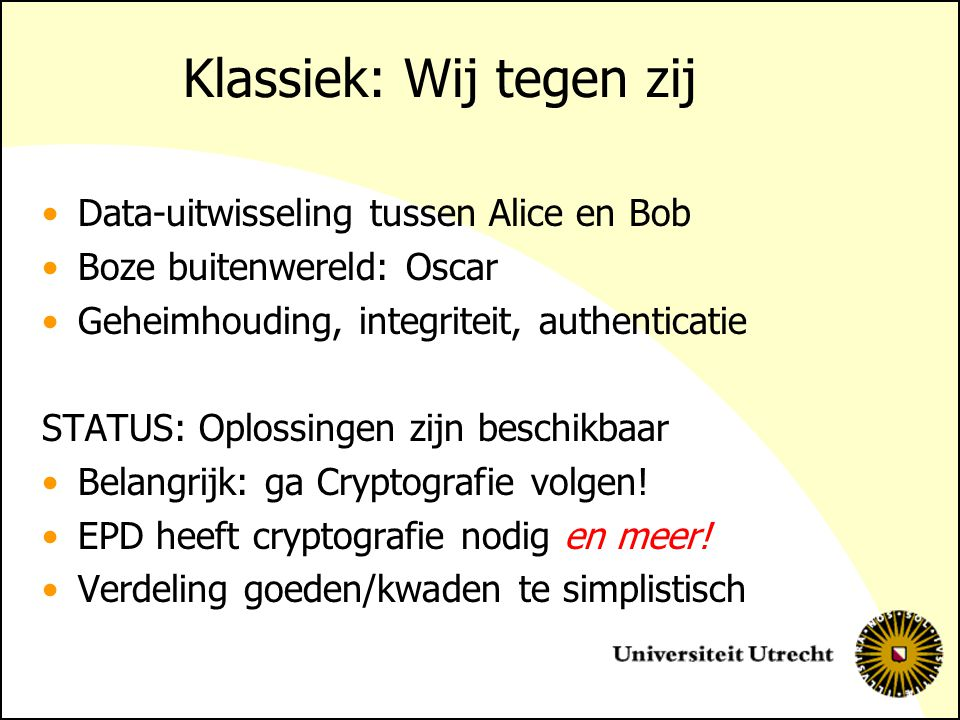 Klassiek: Wij tegen zij Data-uitwisseling tussen Alice en Bob Boze buitenwereld: Oscar Geheimhouding, integriteit, authenticatie STATUS: Oplossingen zijn beschikbaar Belangrijk: ga Cryptografie volgen.