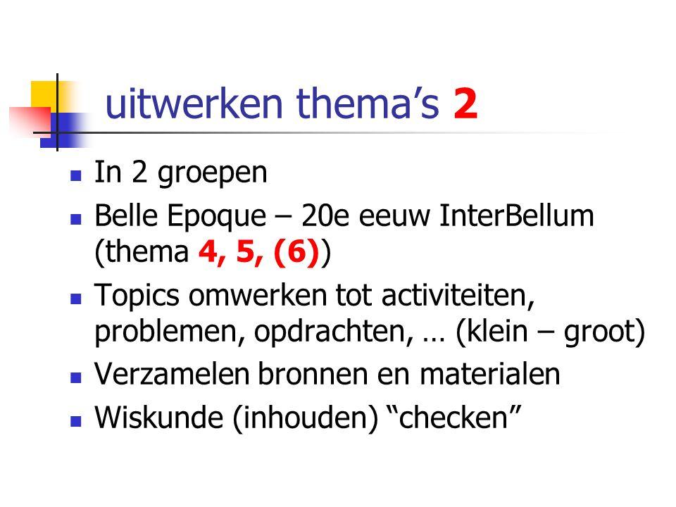 uitwerken thema's 2 In 2 groepen Belle Epoque – 20e eeuw InterBellum (thema 4, 5, (6)) Topics omwerken tot activiteiten, problemen, opdrachten, … (kle