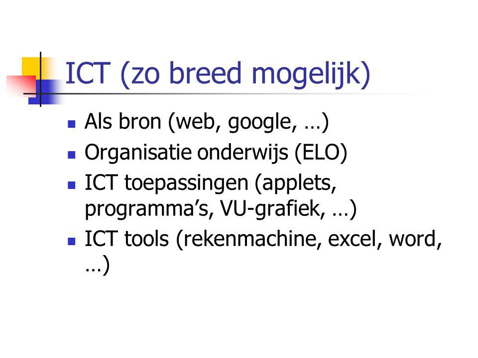 ICT (zo breed mogelijk) Als bron (web, google, …) Organisatie onderwijs (ELO) ICT toepassingen (applets, programma's, VU-grafiek, …) ICT tools (rekenm