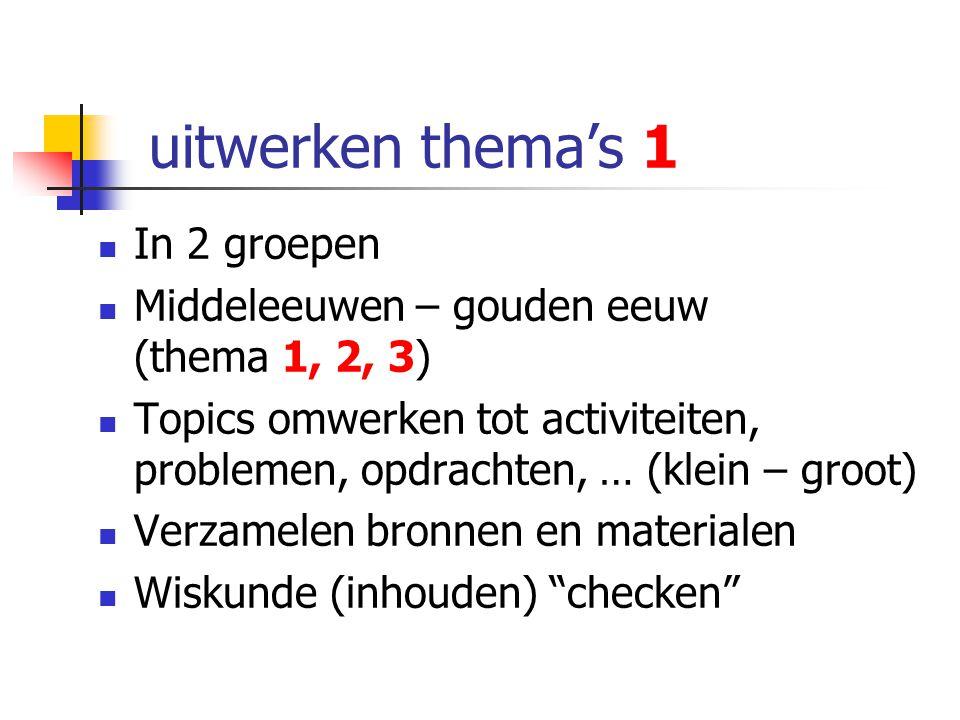 uitwerken thema's 1 In 2 groepen Middeleeuwen – gouden eeuw (thema 1, 2, 3) Topics omwerken tot activiteiten, problemen, opdrachten, … (klein – groot)