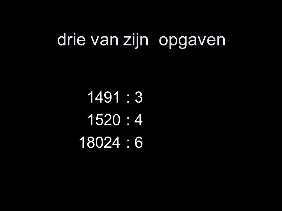 drie van zijn opgaven 1491 : 3 1520 : 4 18024 : 6