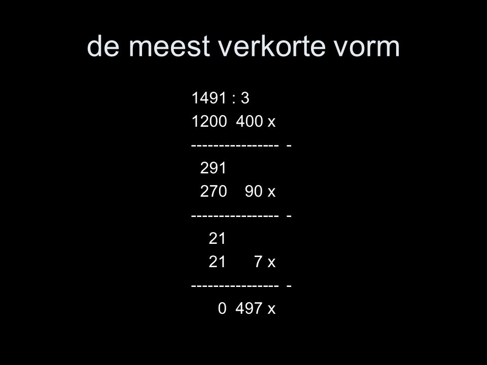 variamanieren 1491 : 3 1500 : 3 = 500 9 : 3 = 3 500 – 3 = 497 of nog korter: 1491 : 3 = 497 1500 – 9 of: eerst 400 keer, over 291.
