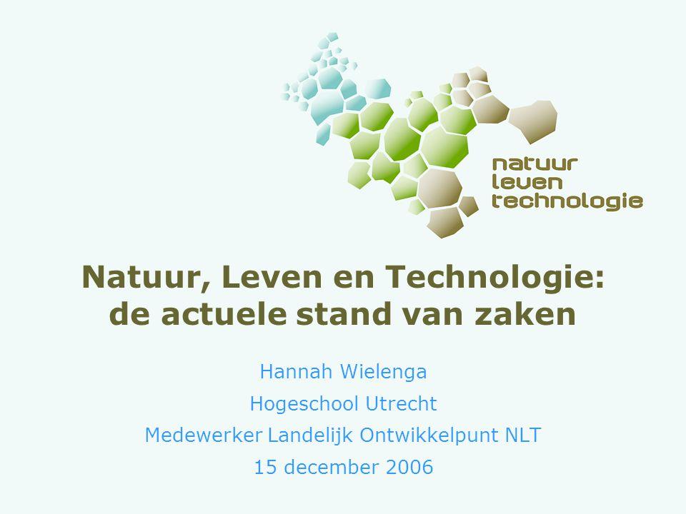 Natuur, Leven en Technologie: de actuele stand van zaken Hannah Wielenga Hogeschool Utrecht Medewerker Landelijk Ontwikkelpunt NLT 15 december 2006