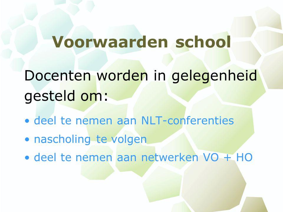 Voorwaarden school Docenten worden in gelegenheid gesteld om: deel te nemen aan NLT-conferenties nascholing te volgen deel te nemen aan netwerken VO + HO
