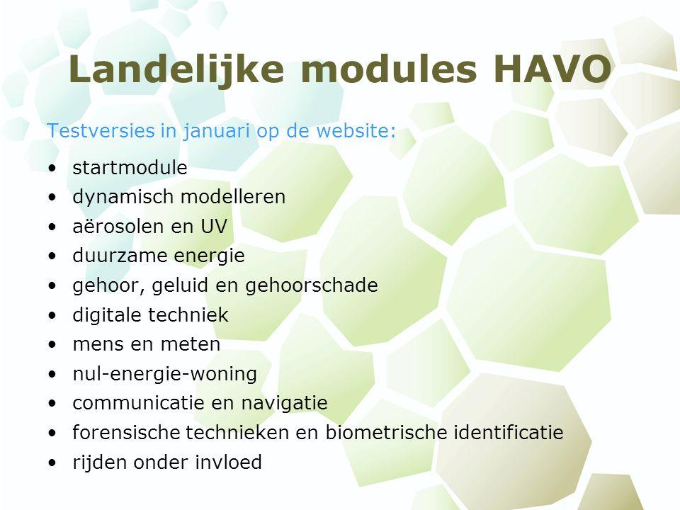 Landelijke modules HAVO Testversies in januari op de website: startmodule dynamisch modelleren aërosolen en UV duurzame energie gehoor, geluid en gehoorschade digitale techniek mens en meten nul-energie-woning communicatie en navigatie forensische technieken en biometrische identificatie rijden onder invloed