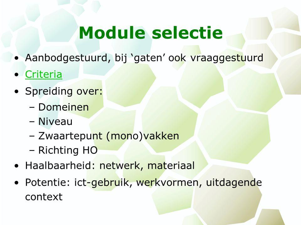Module selectie Aanbodgestuurd, bij 'gaten' ook vraaggestuurd Criteria Spreiding over: –Domeinen –Niveau –Zwaartepunt (mono)vakken –Richting HO Haalbaarheid: netwerk, materiaal Potentie: ict-gebruik, werkvormen, uitdagende context