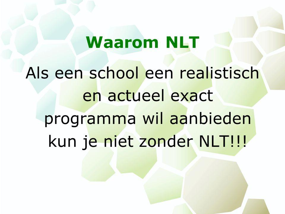 Waarom NLT Als een school een realistisch en actueel exact programma wil aanbieden kun je niet zonder NLT!!!