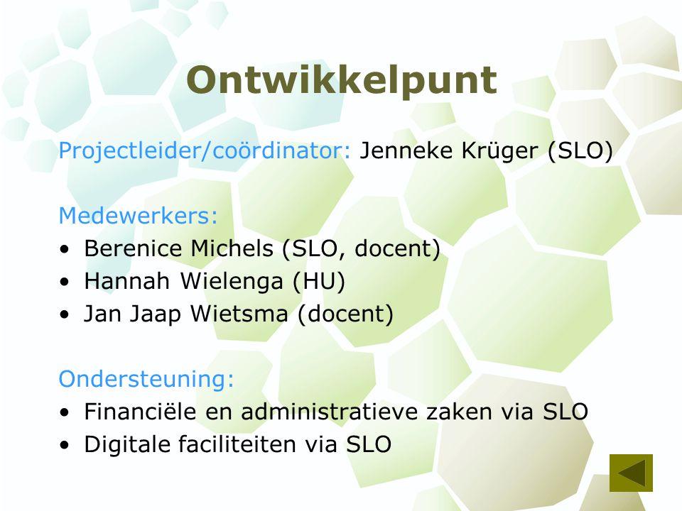 Ontwikkelpunt Projectleider/coördinator: Jenneke Krüger (SLO) Medewerkers: Berenice Michels (SLO, docent) Hannah Wielenga (HU) Jan Jaap Wietsma (docent) Ondersteuning: Financiële en administratieve zaken via SLO Digitale faciliteiten via SLO