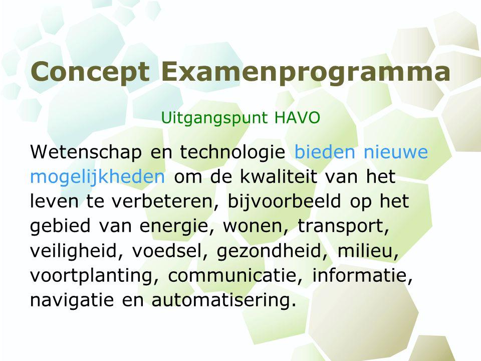 Concept Examenprogramma Uitgangspunt HAVO Wetenschap en technologie bieden nieuwe mogelijkheden om de kwaliteit van het leven te verbeteren, bijvoorbeeld op het gebied van energie, wonen, transport, veiligheid, voedsel, gezondheid, milieu, voortplanting, communicatie, informatie, navigatie en automatisering.