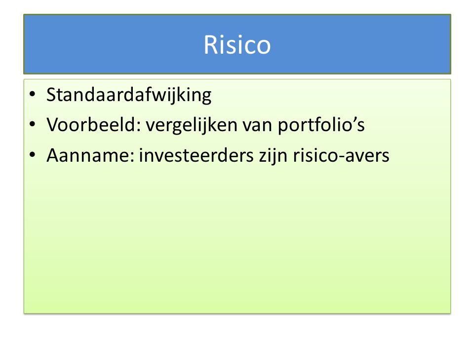 Risico Standaardafwijking Voorbeeld: vergelijken van portfolio's Aanname: investeerders zijn risico-avers Standaardafwijking Voorbeeld: vergelijken va