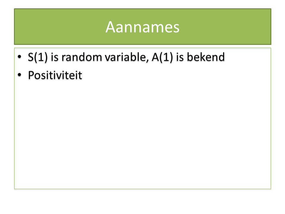 Aannames S(1) is random variable, A(1) is bekend Positiviteit S(1) is random variable, A(1) is bekend Positiviteit