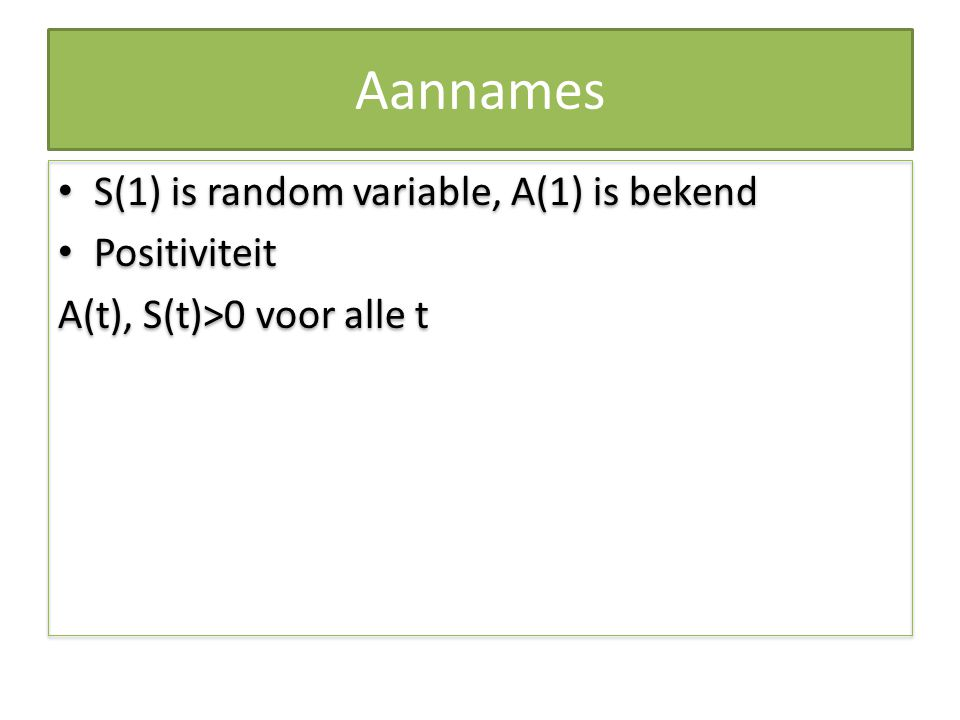 Aannames S(1) is random variable, A(1) is bekend Positiviteit A(t), S(t)>0 voor alle t S(1) is random variable, A(1) is bekend Positiviteit A(t), S(t)