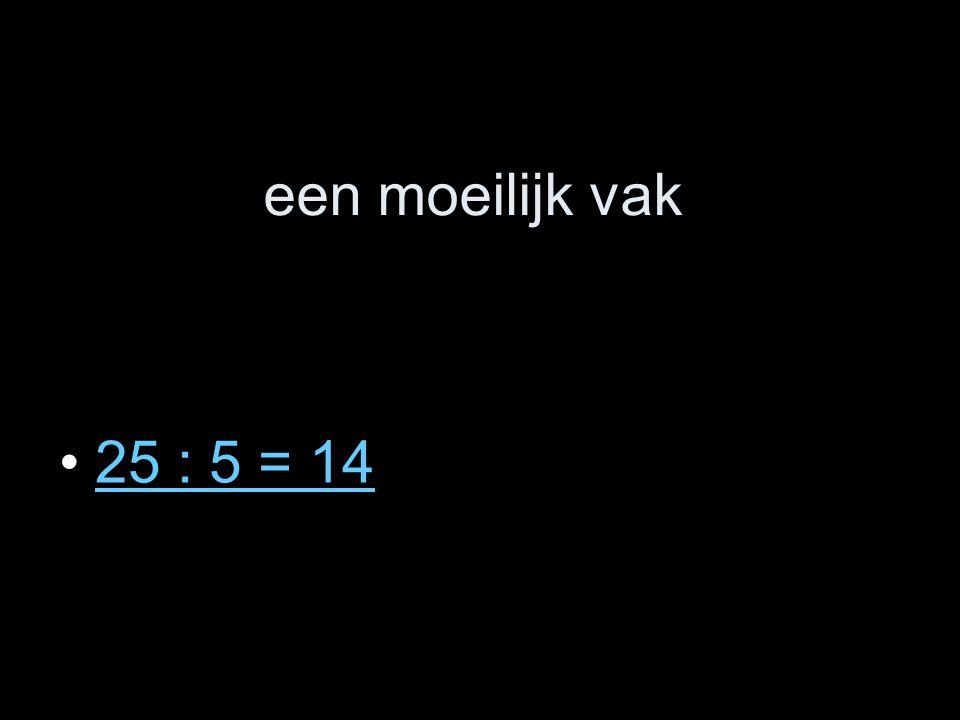 een moeilijk vak 25 : 5 = 14