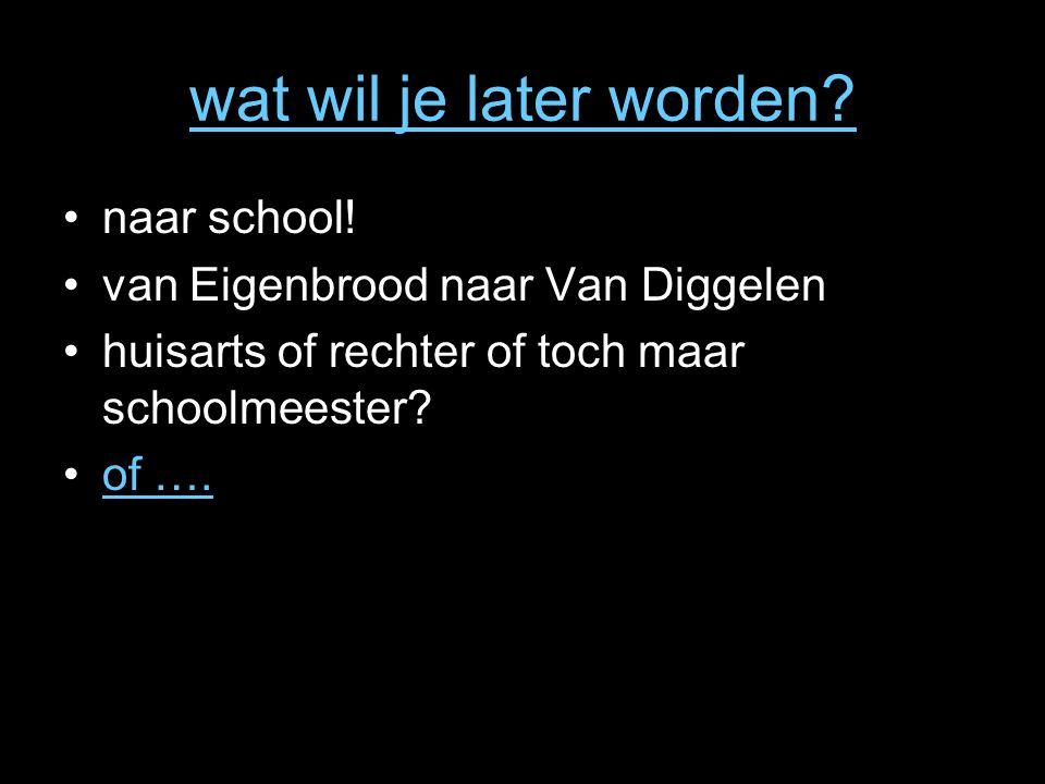 wat wil je later worden? naar school! van Eigenbrood naar Van Diggelen huisarts of rechter of toch maar schoolmeester? of ….