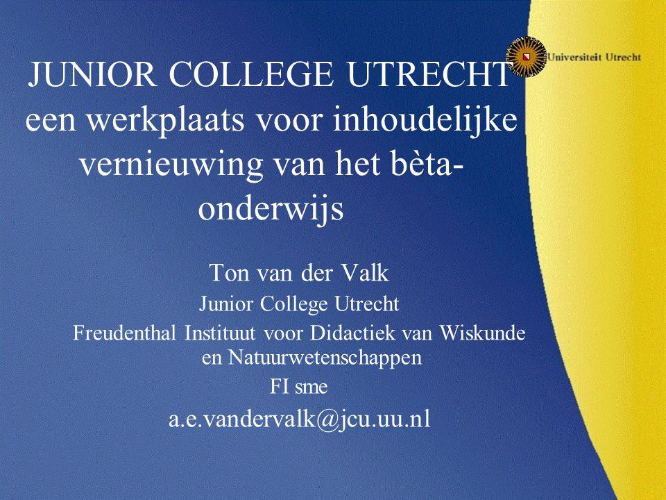 JUNIOR COLLEGE UTRECHT een werkplaats voor inhoudelijke vernieuwing van het bèta- onderwijs Ton van der Valk Junior College Utrecht Freudenthal Instituut voor Didactiek van Wiskunde en Natuurwetenschappen FI sme a.e.vandervalk@jcu.uu.nl