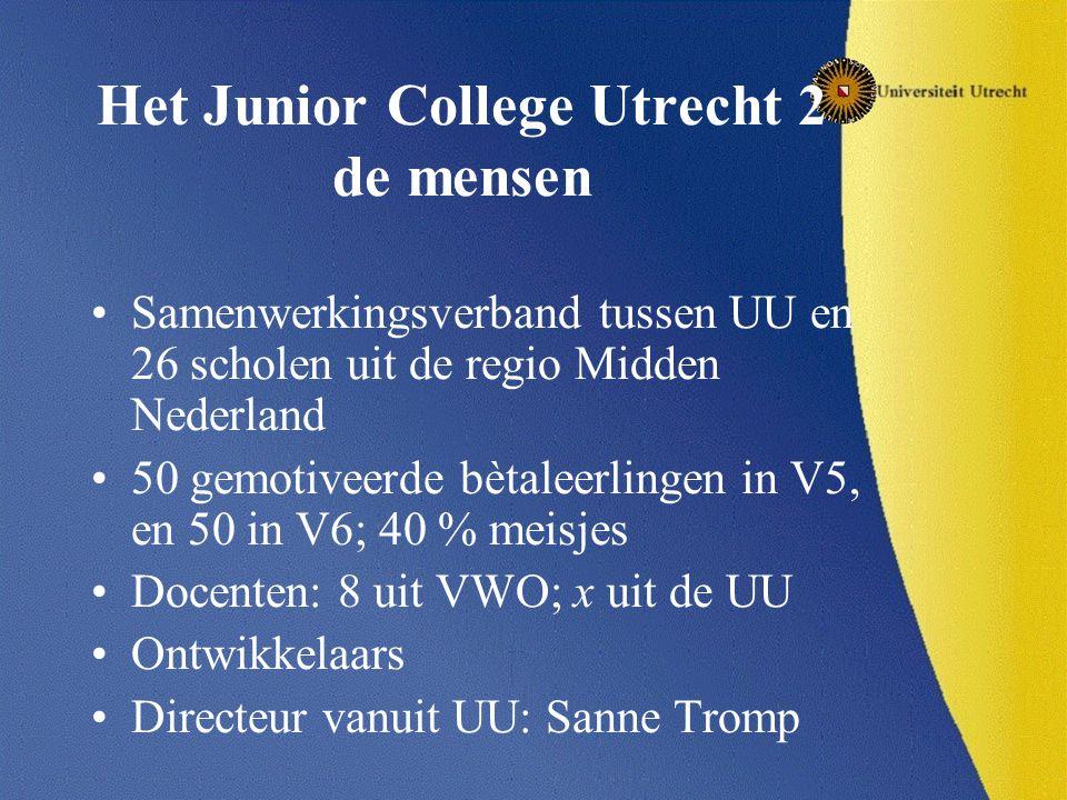 Het Junior College Utrecht 2 de mensen Samenwerkingsverband tussen UU en 26 scholen uit de regio Midden Nederland 50 gemotiveerde bètaleerlingen in V5, en 50 in V6; 40 % meisjes Docenten: 8 uit VWO; x uit de UU Ontwikkelaars Directeur vanuit UU: Sanne Tromp
