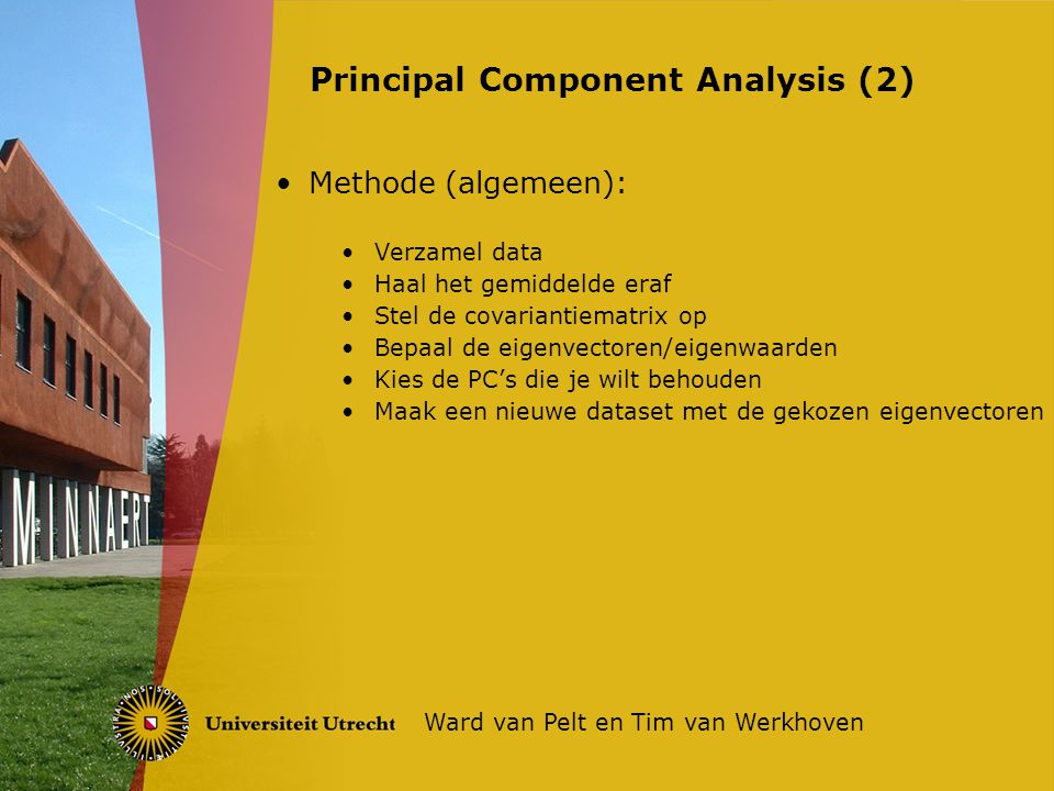 Methode (algemeen): Verzamel data Haal het gemiddelde eraf Stel de covariantiematrix op Bepaal de eigenvectoren/eigenwaarden Kies de PC's die je wilt behouden Maak een nieuwe dataset met de gekozen eigenvectoren Principal Component Analysis (2) Ward van Pelt en Tim van Werkhoven