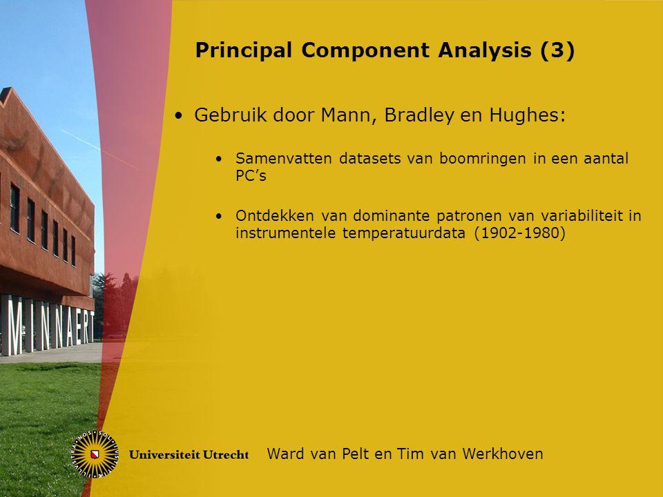 Gebruik door Mann, Bradley en Hughes: Samenvatten datasets van boomringen in een aantal PC's Ontdekken van dominante patronen van variabiliteit in instrumentele temperatuurdata (1902-1980) Principal Component Analysis (3) Ward van Pelt en Tim van Werkhoven