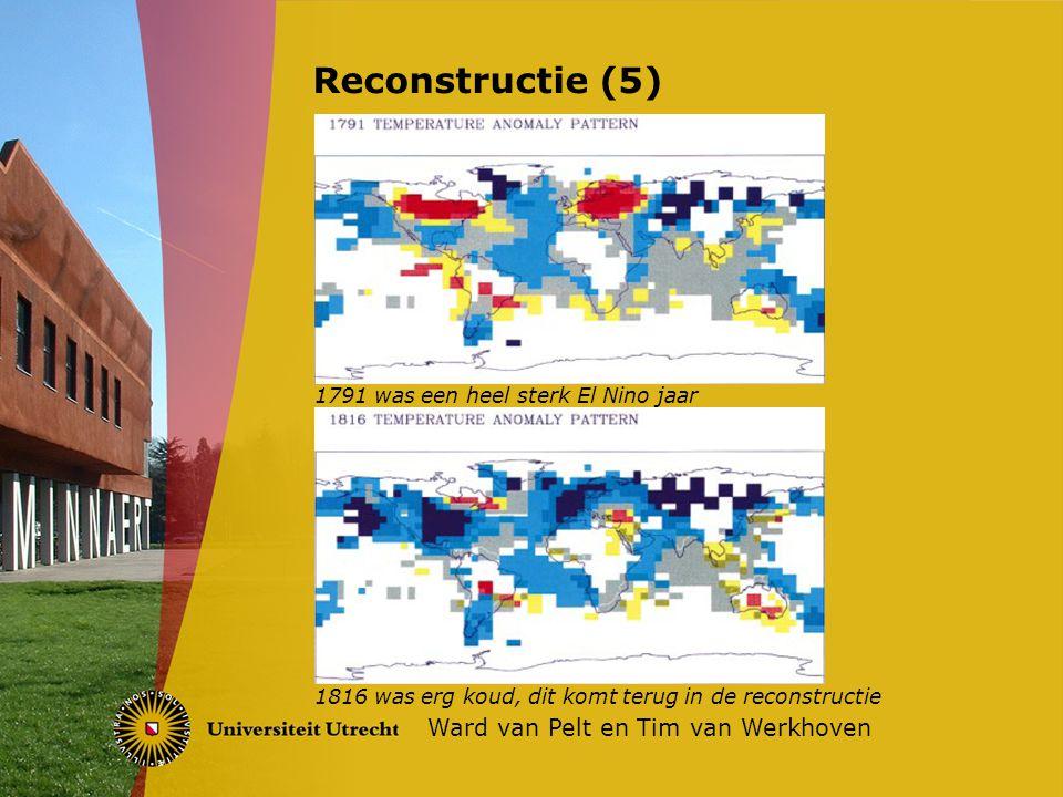 Reconstructie (5) Ward van Pelt en Tim van Werkhoven 1791 was een heel sterk El Nino jaar 1816 was erg koud, dit komt terug in de reconstructie