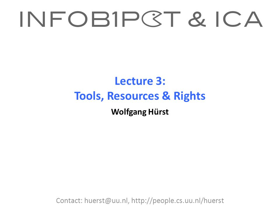 Lecture 3: Tools, Resources & Rights Wolfgang Hürst Contact: huerst@uu.nl, http://people.cs.uu.nl/huerst