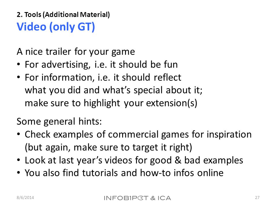 2. Tools (Additional Material) Video (only GT) 8/6/201427 A nice trailer for your game For advertising, i.e. it should be fun For information, i.e. it