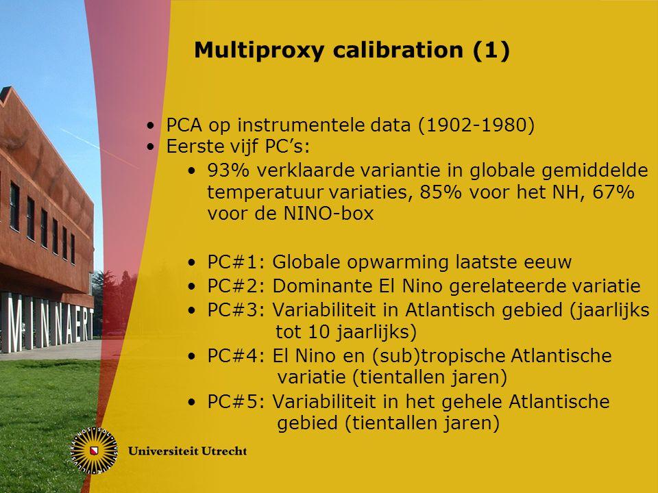 PCA op instrumentele data (1902-1980) Eerste vijf PC's: 93% verklaarde variantie in globale gemiddelde temperatuur variaties, 85% voor het NH, 67% voor de NINO-box PC#1: Globale opwarming laatste eeuw PC#2: Dominante El Nino gerelateerde variatie PC#3: Variabiliteit in Atlantisch gebied (jaarlijks tot 10 jaarlijks) PC#4: El Nino en (sub)tropische Atlantische variatie (tientallen jaren) PC#5: Variabiliteit in het gehele Atlantische gebied (tientallen jaren) Multiproxy calibration (1)