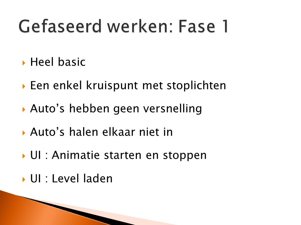  Heel basic  Een enkel kruispunt met stoplichten  Auto's hebben geen versnelling  Auto's halen elkaar niet in  UI : Animatie starten en stoppen  UI : Level laden