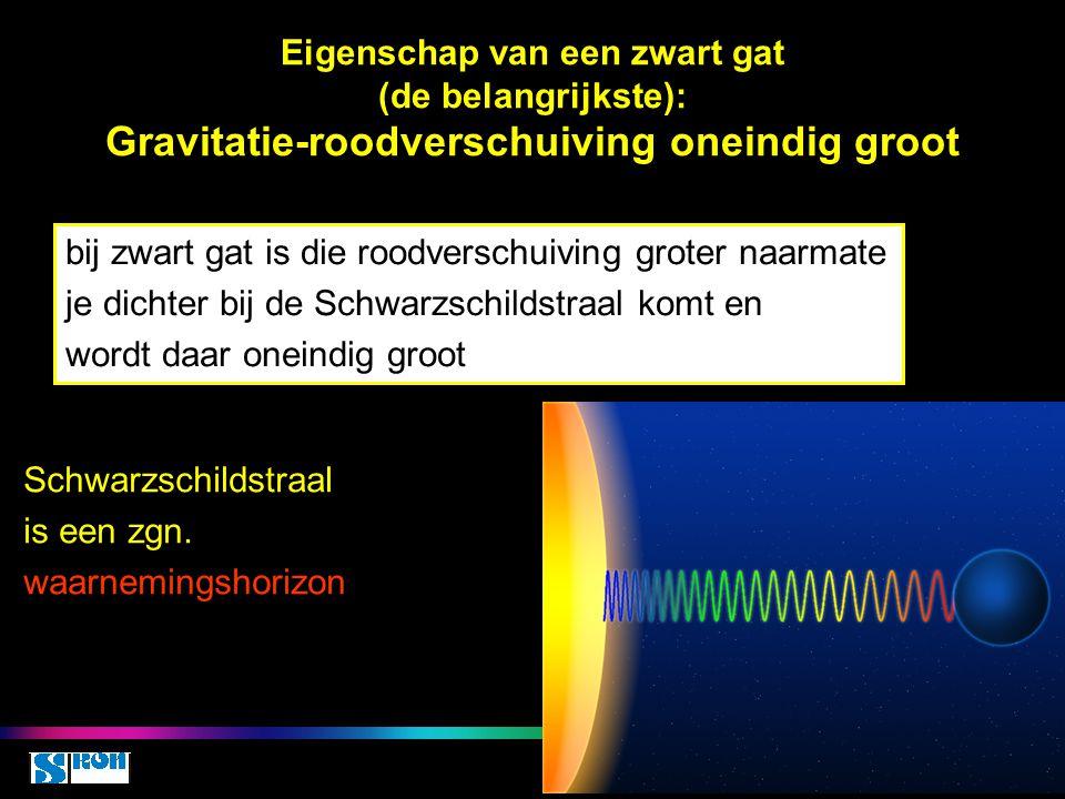 Eigenschap van een zwart gat (de belangrijkste): Gravitatie-roodverschuiving oneindig groot bij zwart gat is die roodverschuiving groter naarmate je d