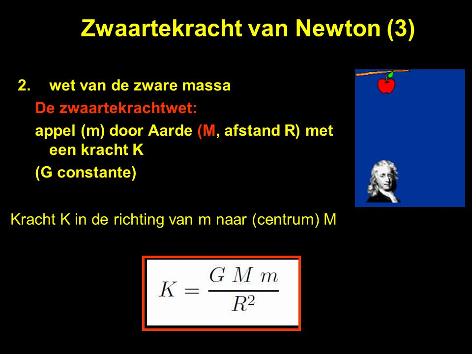 Zwaartekracht van Newton (3) 2.wet van de zware massa De zwaartekrachtwet: appel (m) door Aarde (M, afstand R) met een kracht K (G constante) Kracht K
