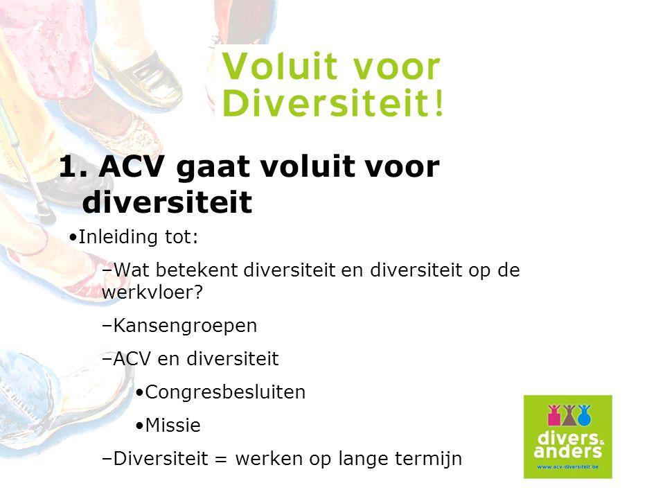 1. ACV gaat voluit voor diversiteit Inleiding tot: –Wat betekent diversiteit en diversiteit op de werkvloer? –Kansengroepen –ACV en diversiteit Congre
