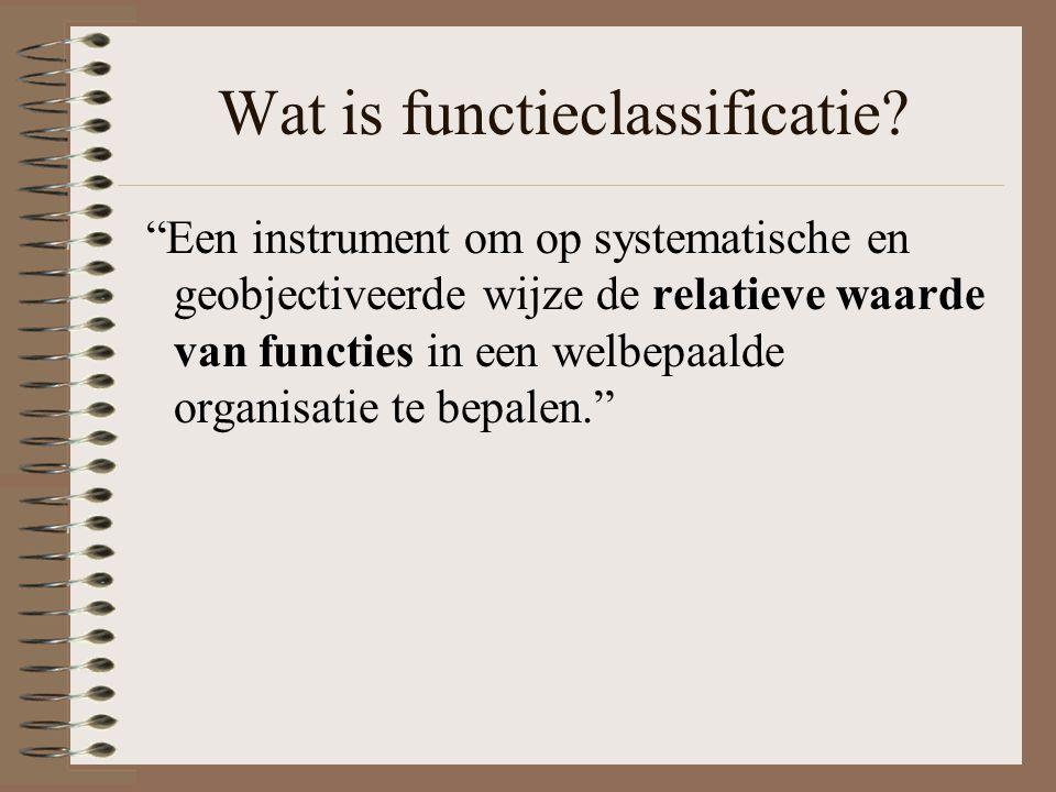 """Wat is functieclassificatie? """"Een instrument om op systematische en geobjectiveerde wijze de relatieve waarde van functies in een welbepaalde organisa"""