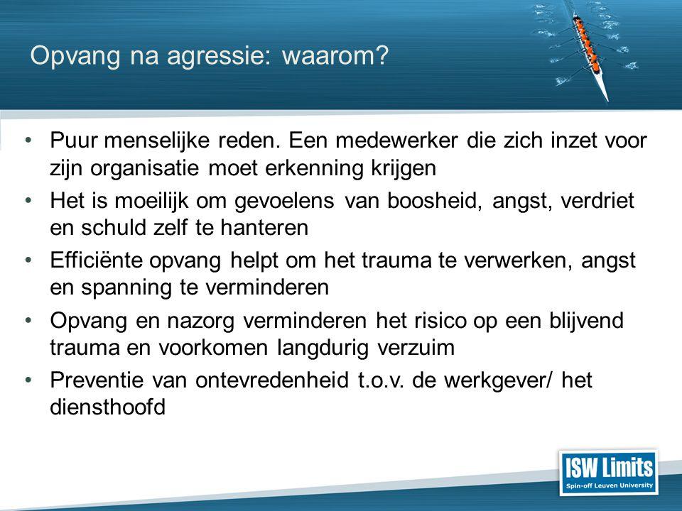 Opvang na agressie: waarom? Puur menselijke reden. Een medewerker die zich inzet voor zijn organisatie moet erkenning krijgen Het is moeilijk om gevoe