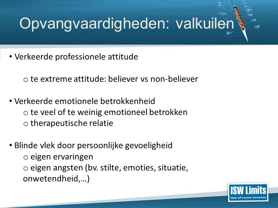 Opvangvaardigheden: valkuilen Verkeerde professionele attitude o te extreme attitude: believer vs non-believer Verkeerde emotionele betrokkenheid o te