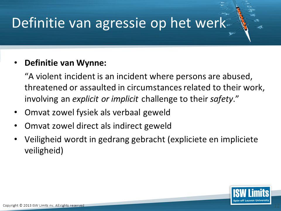 """Copyright © 2013 ISW Limits nv. All rights reserved 12 Definitie van agressie op het werk Definitie van Wynne: """"A violent incident is an incident wher"""