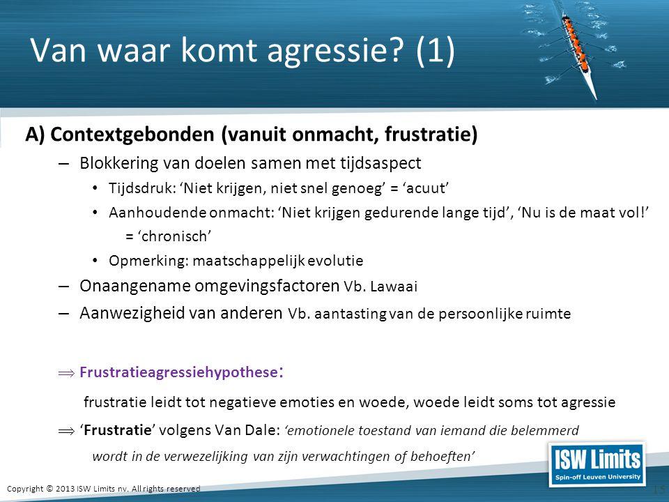 Copyright © 2013 ISW Limits nv. All rights reserved 15 Van waar komt agressie? (1) A) Contextgebonden (vanuit onmacht, frustratie) – Blokkering van do