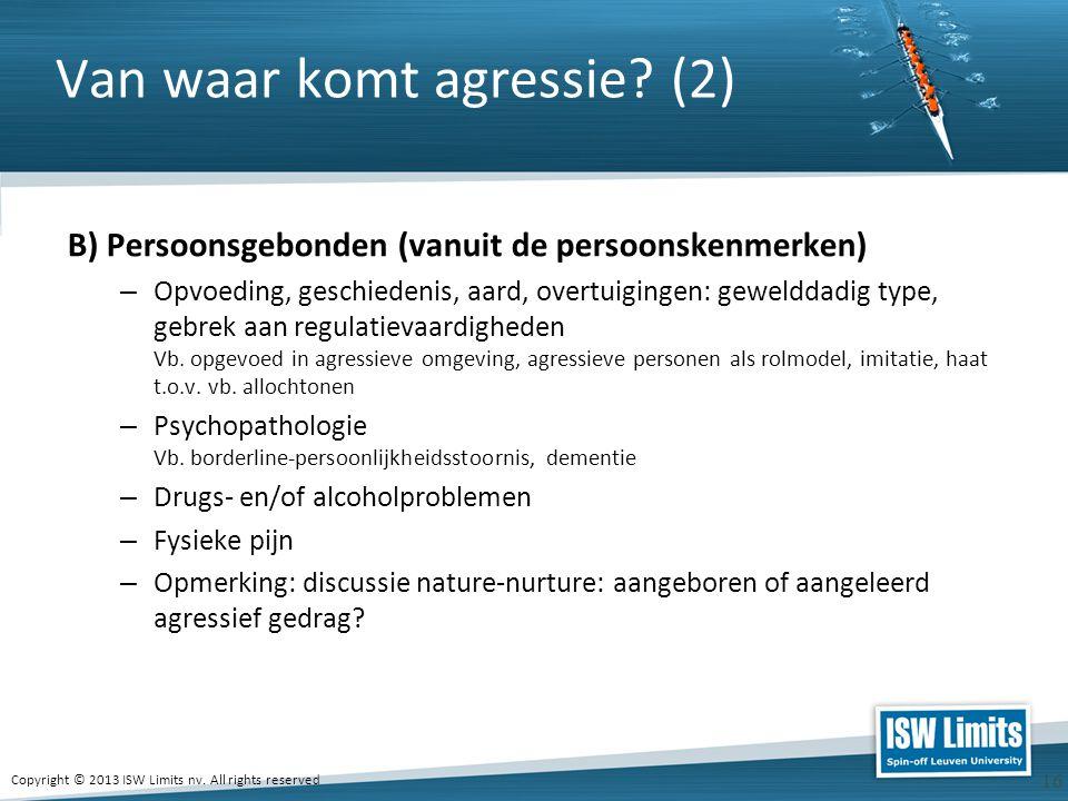 Copyright © 2013 ISW Limits nv. All rights reserved 16 Van waar komt agressie? (2) B) Persoonsgebonden (vanuit de persoonskenmerken) – Opvoeding, gesc