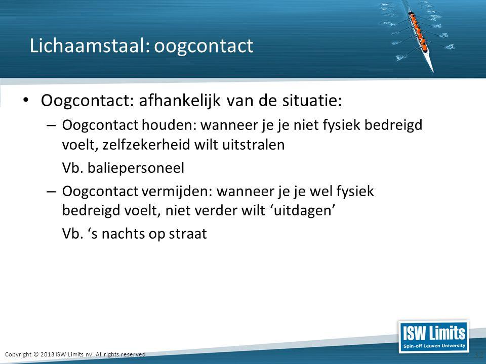 Copyright © 2013 ISW Limits nv. All rights reserved 32 Lichaamstaal: oogcontact Oogcontact: afhankelijk van de situatie: – Oogcontact houden: wanneer