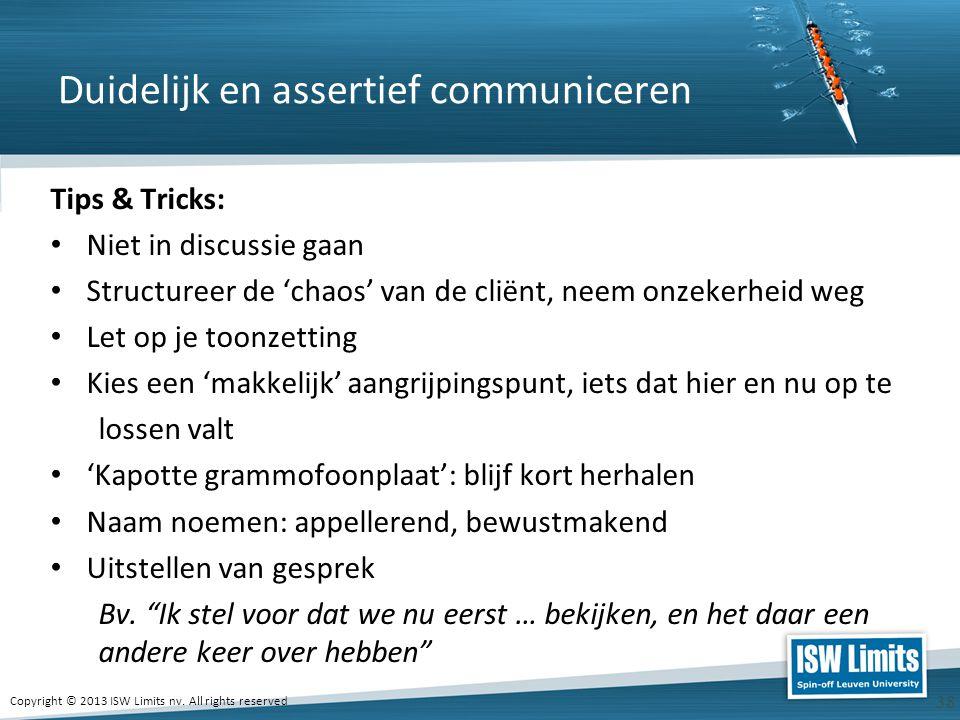 Copyright © 2013 ISW Limits nv. All rights reserved 38 Duidelijk en assertief communiceren Tips & Tricks: Niet in discussie gaan Structureer de 'chaos
