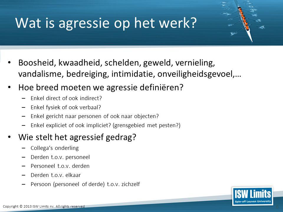 Copyright © 2013 ISW Limits nv. All rights reserved 6 Wat is agressie op het werk? Boosheid, kwaadheid, schelden, geweld, vernieling, vandalisme, bedr
