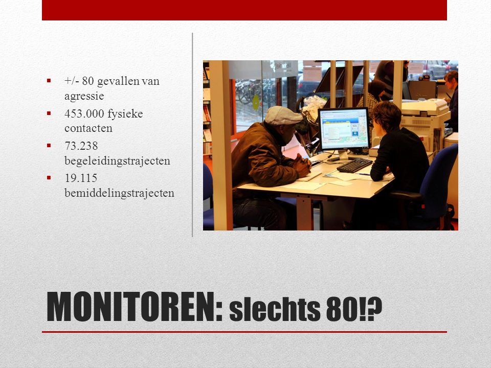 MONITOREN: slechts 80!?  +/- 80 gevallen van agressie  453.000 fysieke contacten  73.238 begeleidingstrajecten  19.115 bemiddelingstrajecten