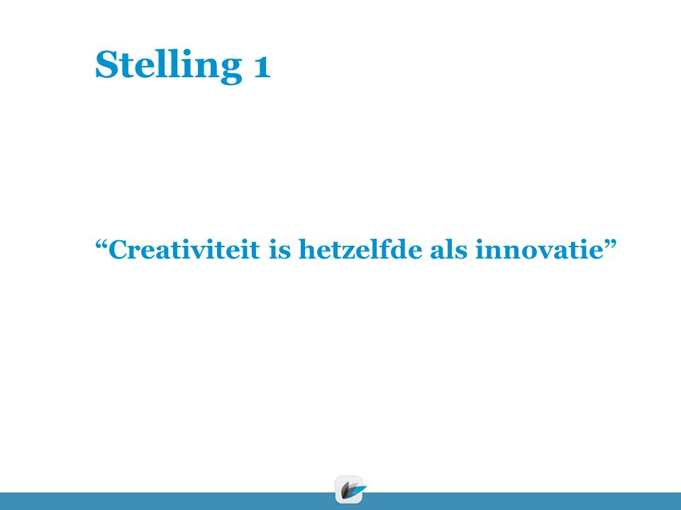 "Stelling 1 ""Creativiteit is hetzelfde als innovatie"""