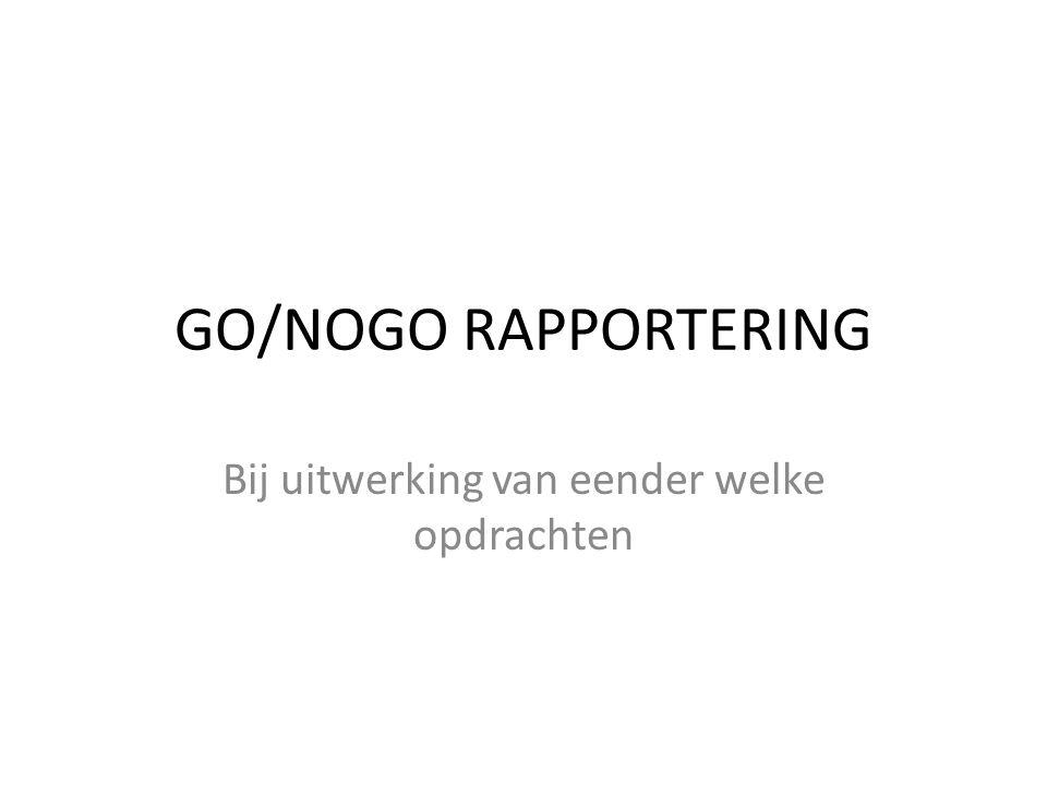 GO/NOGO RAPPORTERING Bij uitwerking van eender welke opdrachten