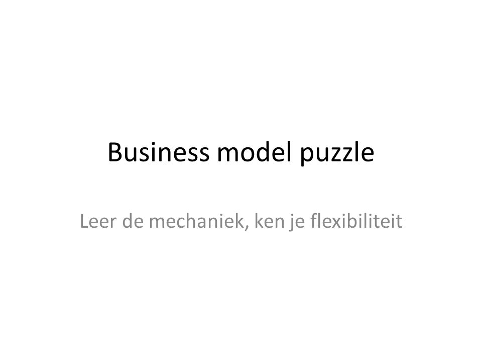 Business model puzzle Leer de mechaniek, ken je flexibiliteit