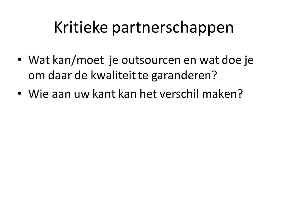 Kritieke partnerschappen Wat kan/moet je outsourcen en wat doe je om daar de kwaliteit te garanderen.