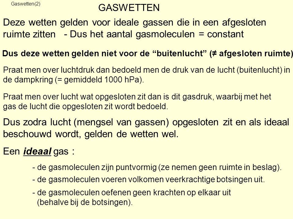 Deze wetten gelden voor ideale gassen die in een afgesloten ruimte zitten Gaswetten(2) GASWETTEN - Dus het aantal gasmoleculen = constant Dus deze wet
