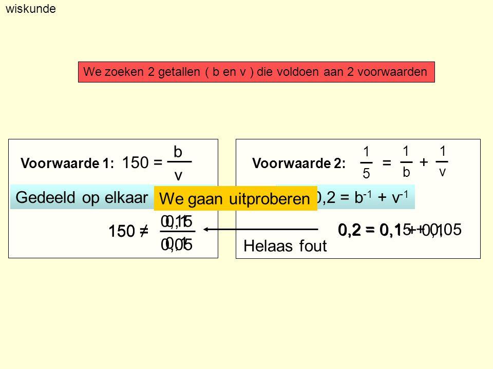 wiskunde Voorwaarde 1:Voorwaarde 2: 150 = b v We zoeken 2 getallen ( b en v ) die voldoen aan 2 voorwaarden Gedeeld op elkaar 150 zijn 0,2 = b -1 + v -1 We gaan uitproberen 0,2 = 0,15 + 0,05 Helaas fout 150 ≠ 0,15 0,05 0,2 = 0,1 + 0,1 150 ≠ 0,1 11 b v + 1 5 =