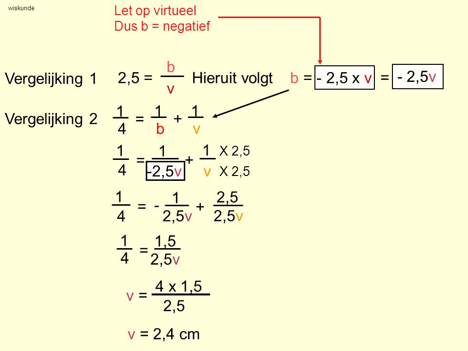 wiskunde Vergelijking 1 2,5 = b v Vergelijking 2 Hieruit volgtb = - 2,5 x v = - 2,5v 1 4 = 1 + 1 v 1 4 = 1 b + 1 v X 2,5 1 4 = 1,5 2,5v v = 4 x 1,5 2,
