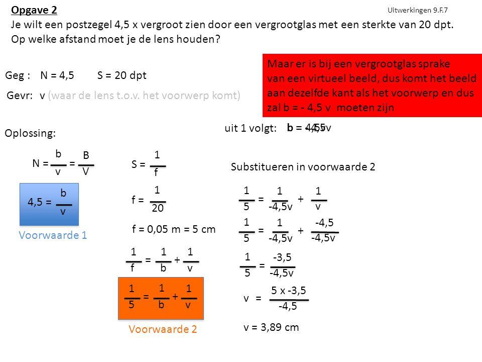 Uitwerkingen 9.F.7 Geg :N = 4,5S = 20 dpt Gevr:v (waar de lens t.o.v. het voorwerp komt) Oplossing: N = b v = B V 4,5 = b v S = 1 f f = 1 20 f = 0,05