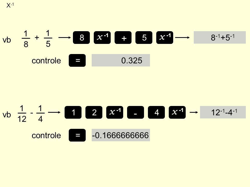 X -1 8 -1 +5 -1 vb 1 8 + 1 5 x -1 8 + 5 =controle0.325 12 -1 -4 -1 vb 1 12 - 1 4 x -1 =controle-0.1666666666 - 4 x -1 12